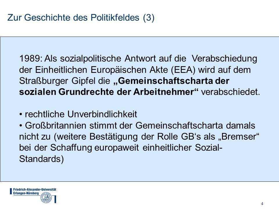 """4 Zur Geschichte des Politikfeldes (3) 1989: Als sozialpolitische Antwort auf die Verabschiedung der Einheitlichen Europäischen Akte (EEA) wird auf dem Straßburger Gipfel die """"Gemeinschaftscharta der sozialen Grundrechte der Arbeitnehmer verabschiedet."""