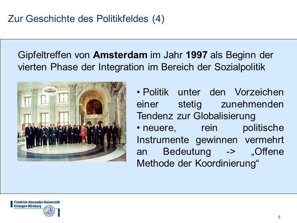 """5 Zur Geschichte des Politikfeldes (4) Gipfeltreffen von Amsterdam im Jahr 1997 als Beginn der vierten Phase der Integration im Bereich der Sozialpolitik Politik unter den Vorzeichen einer stetig zunehmenden Tendenz zur Globalisierung neuere, rein politische Instrumente gewinnen vermehrt an Bedeutung -> """"Offene Methode der Koordinierung"""