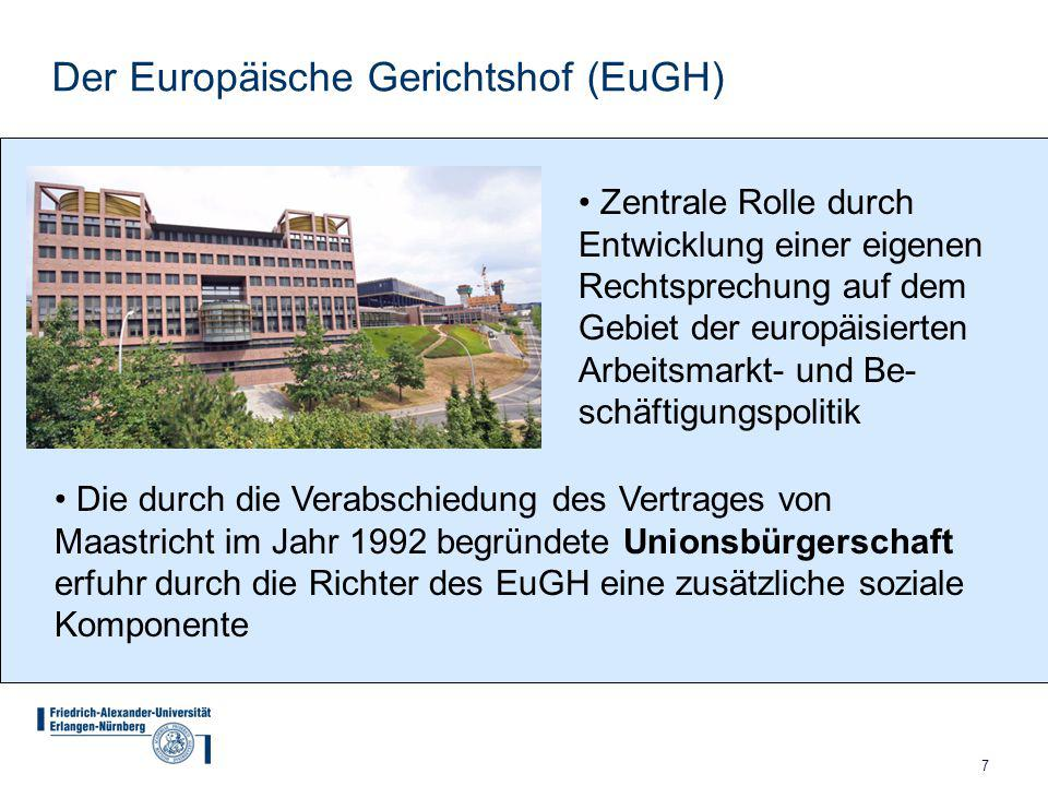 7 Der Europäische Gerichtshof (EuGH) Zentrale Rolle durch Entwicklung einer eigenen Rechtsprechung auf dem Gebiet der europäisierten Arbeitsmarkt- und Be- schäftigungspolitik Die durch die Verabschiedung des Vertrages von Maastricht im Jahr 1992 begründete Unionsbürgerschaft erfuhr durch die Richter des EuGH eine zusätzliche soziale Komponente