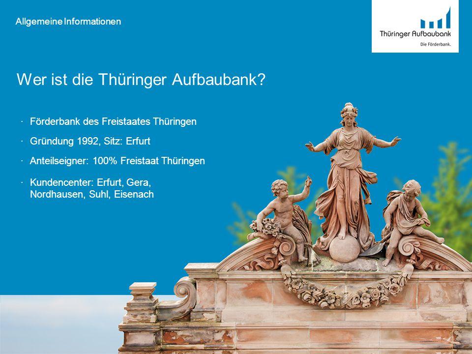 Wer ist die Thüringer Aufbaubank? Allgemeine Informationen ·Förderbank des Freistaates Thüringen ·Gründung 1992, Sitz: Erfurt ·Anteilseigner: 100% Fre