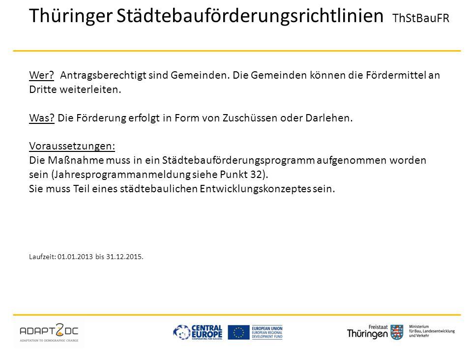 Thüringer Städtebauförderungsrichtlinien ThStBauFR Wer? Antragsberechtigt sind Gemeinden. Die Gemeinden können die Fördermittel an Dritte weiterleiten