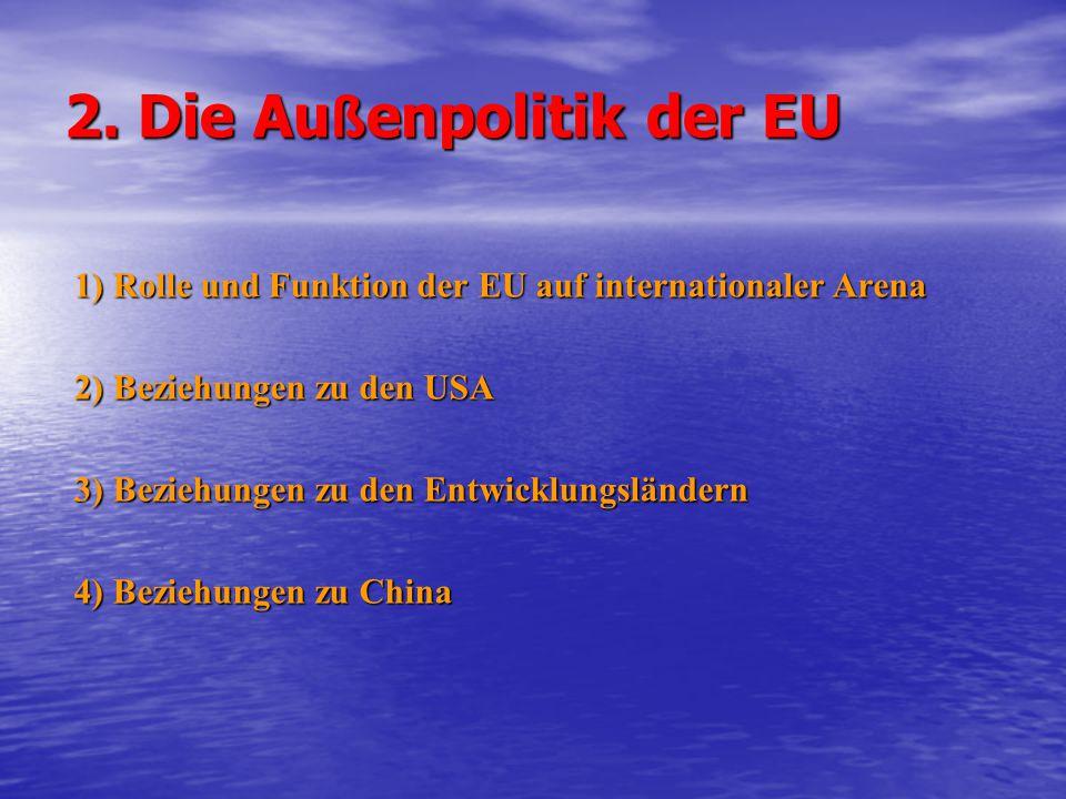 2. Die Au ß enpolitik der EU 1) Rolle und Funktion der EU auf internationaler Arena 2) Beziehungen zu den USA 3) Beziehungen zu den Entwicklungsländer