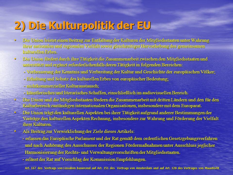 2) Die Kulturpolitik der EU Die Union leistet einen Beitrag zur Entfaltung der Kulturen der Mitgliedsstaaten unter Wahrung ihrer nationalen und region