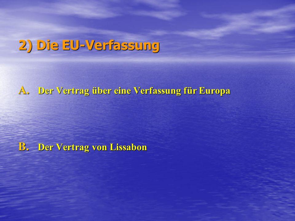 2) Die EU-Verfassung A. Der Vertrag über eine Verfassung für Europa B. Der Vertrag von Lissabon