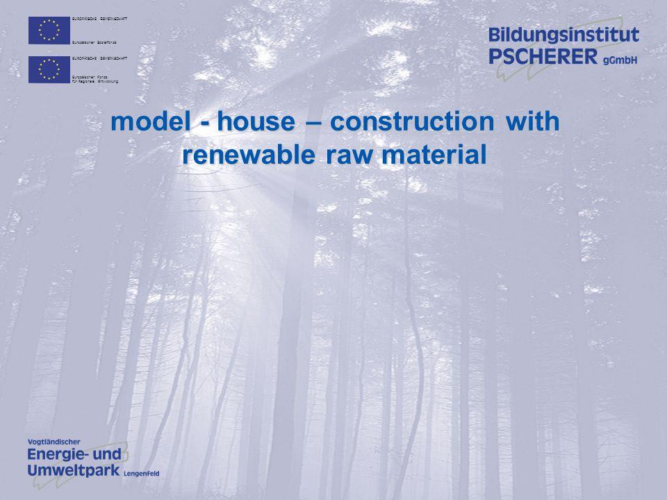 EUROPÄISCHE GEMEINSCHAFT Europäischer Sozialfonds EUROPÄISCHE GEMEINSCHAFT Europäischer Fonds für Regionale Entwicklung model - house – construction with renewable raw material