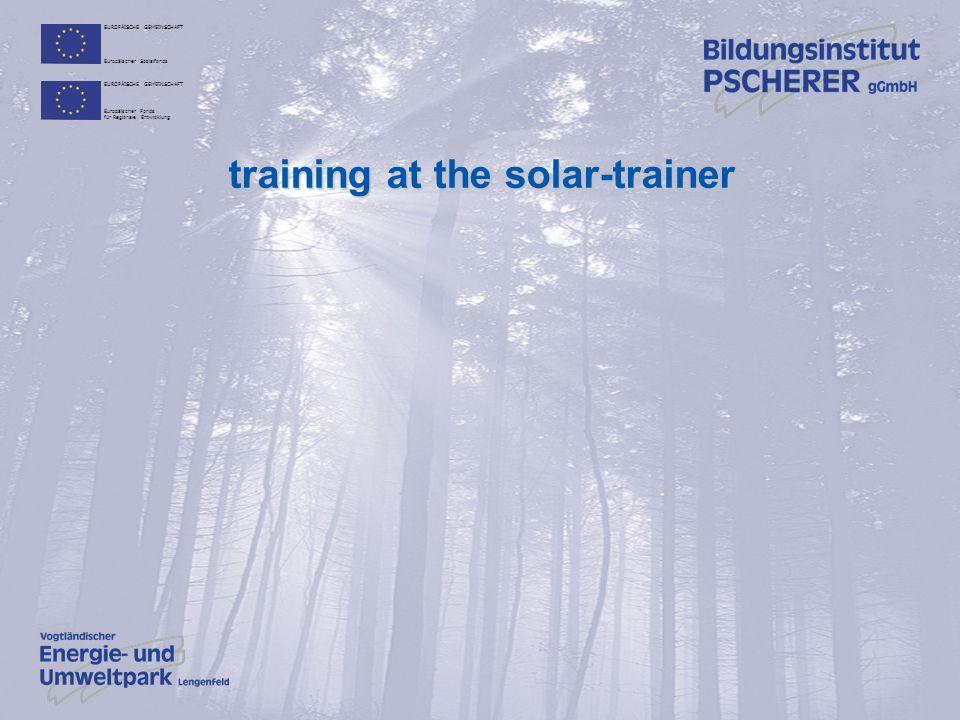 EUROPÄISCHE GEMEINSCHAFT Europäischer Sozialfonds EUROPÄISCHE GEMEINSCHAFT Europäischer Fonds für Regionale Entwicklung training at the solar-trainer