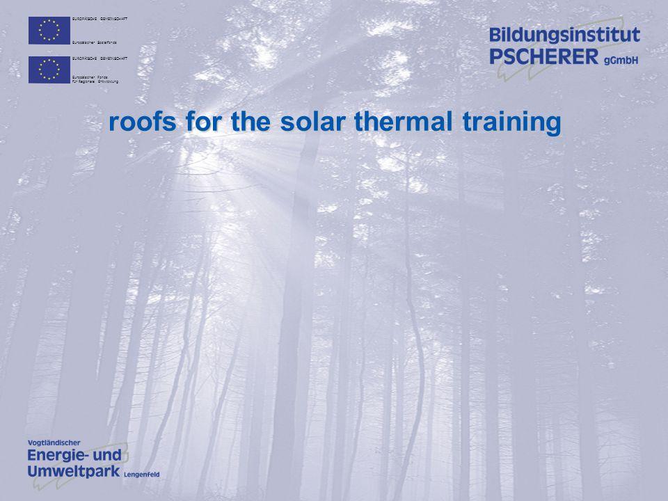 EUROPÄISCHE GEMEINSCHAFT Europäischer Sozialfonds EUROPÄISCHE GEMEINSCHAFT Europäischer Fonds für Regionale Entwicklung roofs for the solar thermal training