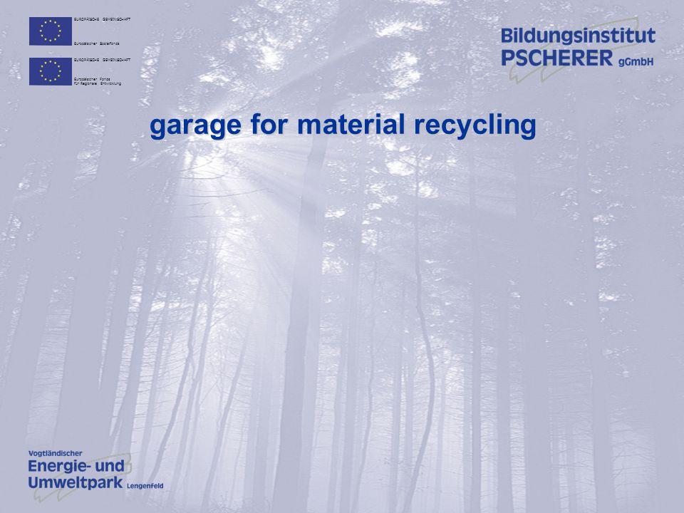 EUROPÄISCHE GEMEINSCHAFT Europäischer Sozialfonds EUROPÄISCHE GEMEINSCHAFT Europäischer Fonds für Regionale Entwicklung garage for material recycling