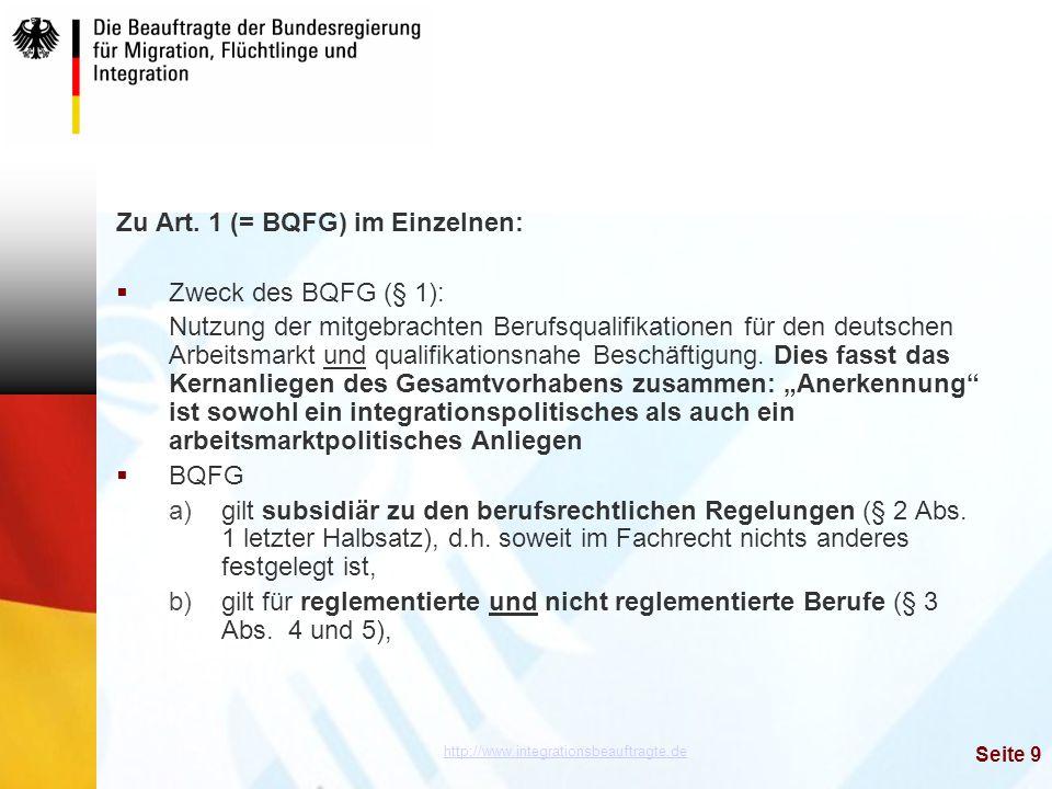 http://www.integrationsbeauftragte.de Seite 9 Zu Art. 1 (= BQFG) im Einzelnen:  Zweck des BQFG (§ 1): Nutzung der mitgebrachten Berufsqualifikationen