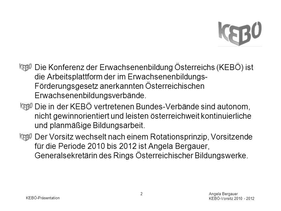 KEBÖ-Präsentation Angela Bergauer KEBÖ-Vorsitz 2010 - 2012 2 Die Konferenz der Erwachsenenbildung Österreichs (KEBÖ) ist die Arbeitsplattform der im Erwachsenenbildungs- Förderungsgesetz anerkannten Österreichischen Erwachsenenbildungsverbände.