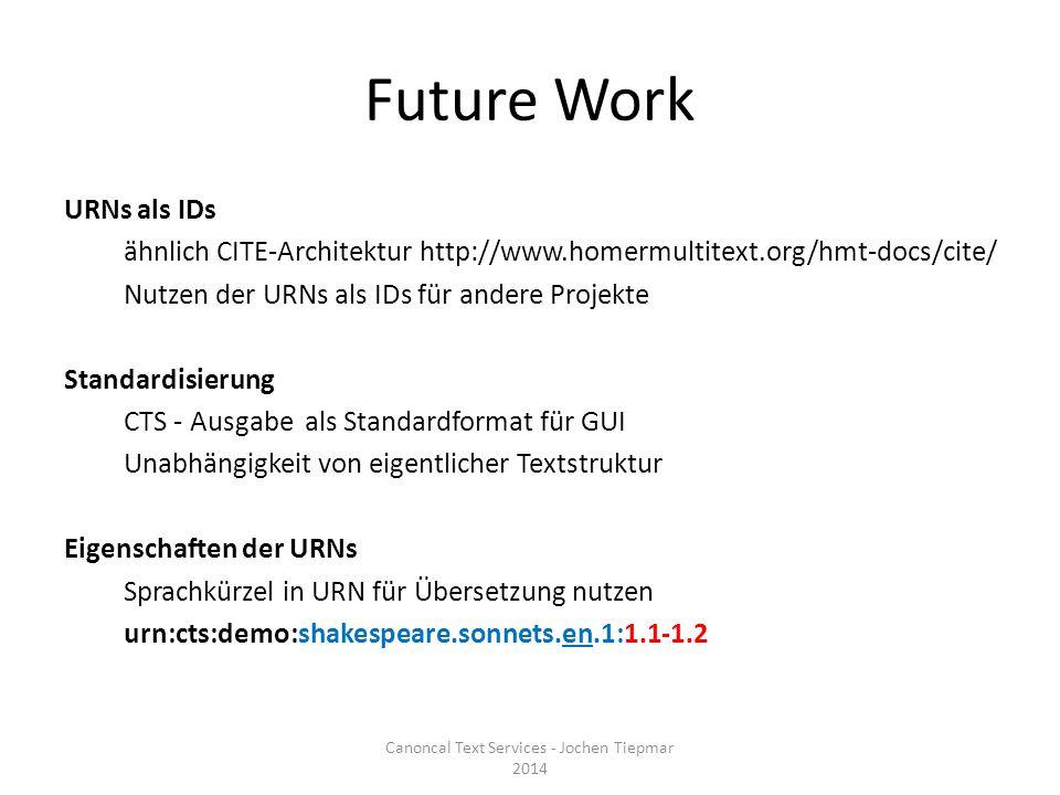 Future Work URNs als IDs ähnlich CITE-Architektur http://www.homermultitext.org/hmt-docs/cite/ Nutzen der URNs als IDs für andere Projekte Standardisierung CTS - Ausgabe als Standardformat für GUI Unabhängigkeit von eigentlicher Textstruktur Eigenschaften der URNs Sprachkürzel in URN für Übersetzung nutzen urn:cts:demo:shakespeare.sonnets.en.1:1.1-1.2 Canoncal Text Services - Jochen Tiepmar 2014