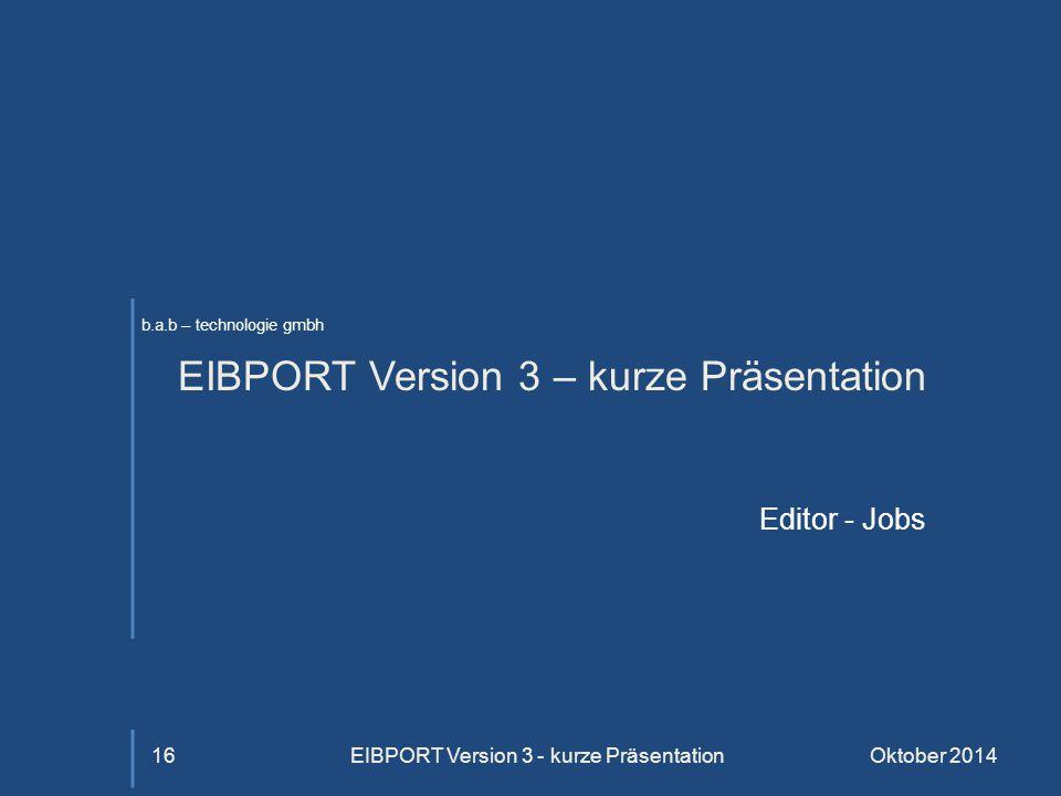 b.a.b – technologie gmbh EIBPORT Version 3 – kurze Präsentation Editor - Jobs Oktober 2014EIBPORT Version 3 - kurze Präsentation16