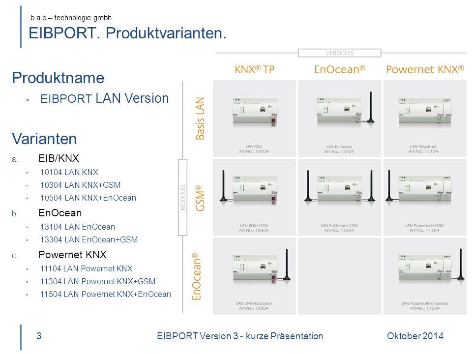 b.a.b – technologie gmbh Oktober 20143 Produktname EIBPORT LAN Version 3 Varianten a. EIB/KNX 10104 LAN KNX 10304 LAN KNX+GSM 10504 LAN KNX+EnOcean b.