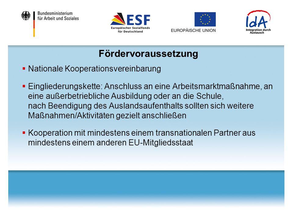 Fördervoraussetzung  Nationale Kooperationsvereinbarung  Eingliederungskette: Anschluss an eine Arbeitsmarktmaßnahme, an eine außerbetriebliche Ausbildung oder an die Schule, nach Beendigung des Auslandsaufenthalts sollten sich weitere Maßnahmen/Aktivitäten gezielt anschließen  Kooperation mit mindestens einem transnationalen Partner aus mindestens einem anderen EU-Mitgliedsstaat