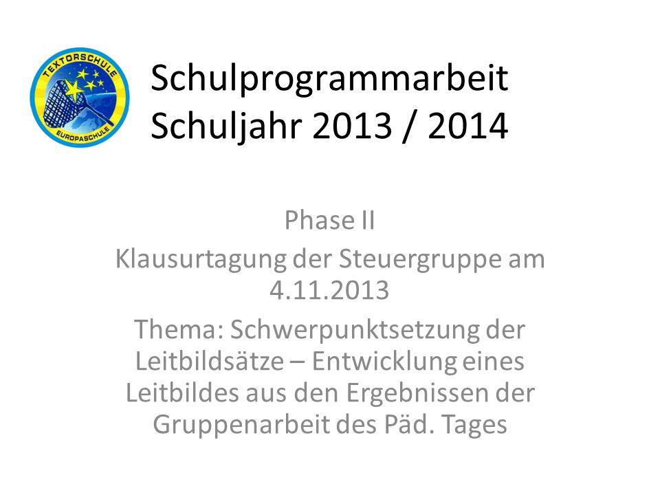 Schulprogrammarbeit Schuljahr 2013 / 2014 Phase II Klausurtagung der Steuergruppe am 4.11.2013 Thema: Schwerpunktsetzung der Leitbildsätze – Entwicklu