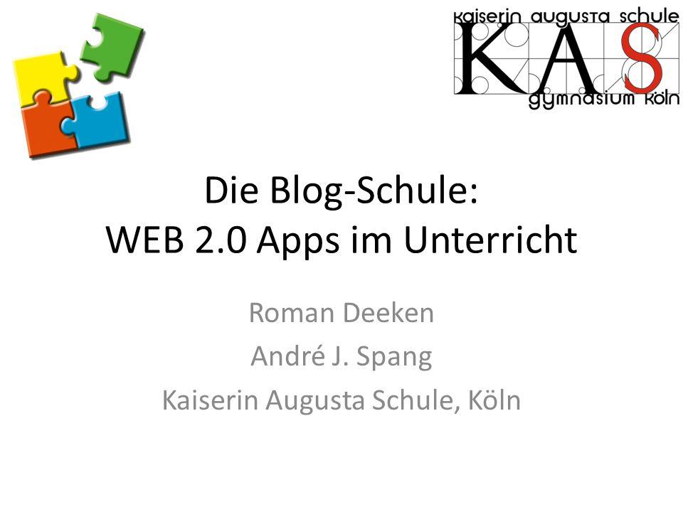 Die Blog-Schule: WEB 2.0 Apps im Unterricht Roman Deeken André J. Spang Kaiserin Augusta Schule, Köln