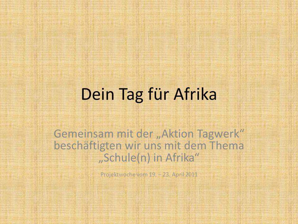 """Dein Tag für Afrika Gemeinsam mit der """"Aktion Tagwerk"""" beschäftigten wir uns mit dem Thema """"Schule(n) in Afrika"""" Projektwoche vom 19. – 23. April 2011"""