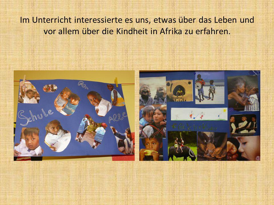 Im Unterricht interessierte es uns, etwas über das Leben und vor allem über die Kindheit in Afrika zu erfahren.