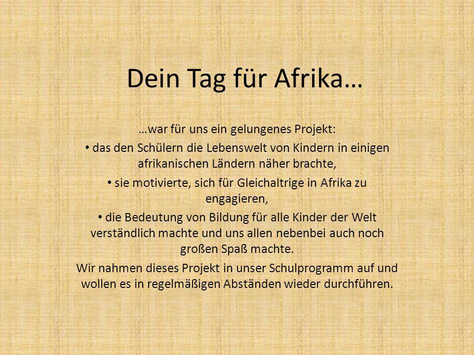 Dein Tag für Afrika… …war für uns ein gelungenes Projekt: das den Schülern die Lebenswelt von Kindern in einigen afrikanischen Ländern näher brachte,