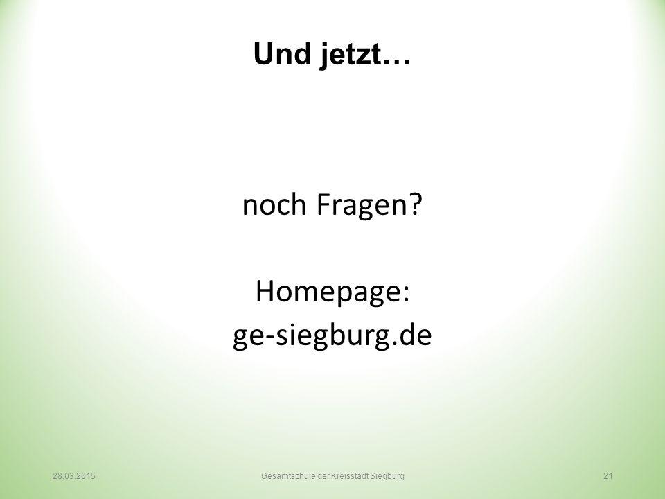 Und jetzt… noch Fragen? Homepage: ge-siegburg.de 28.03.2015Gesamtschule der Kreisstadt Siegburg 21