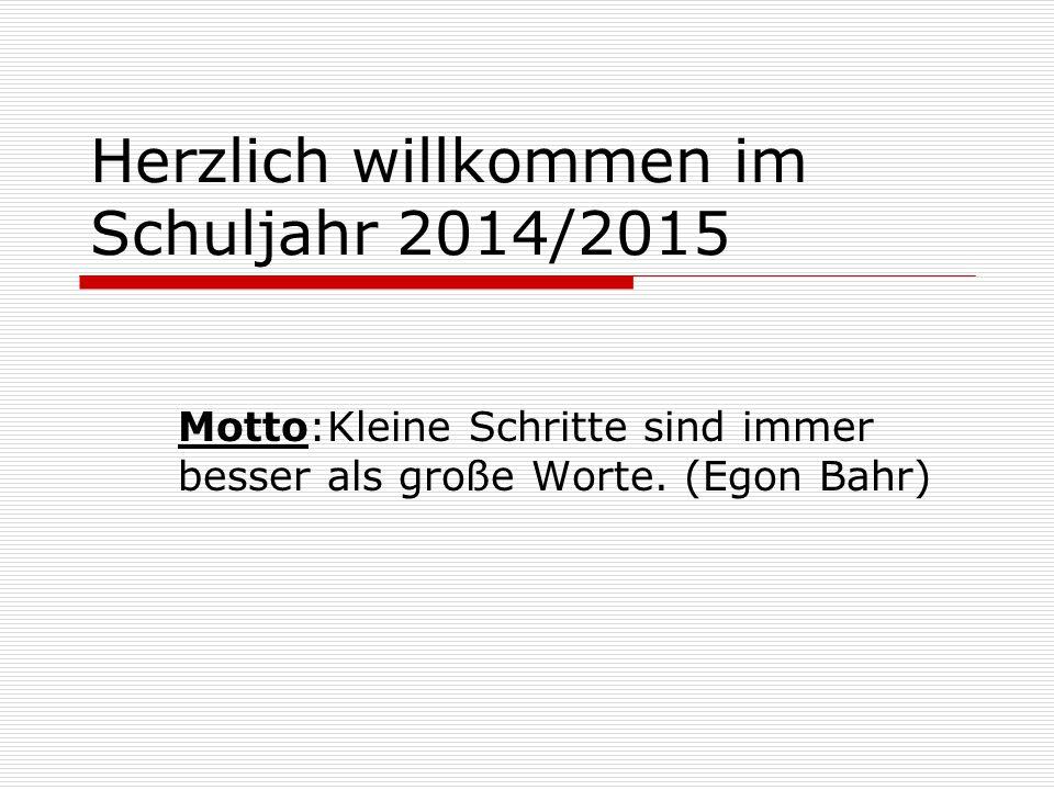 Herzlich willkommen im Schuljahr 2014/2015 Motto:Kleine Schritte sind immer besser als große Worte. (Egon Bahr)