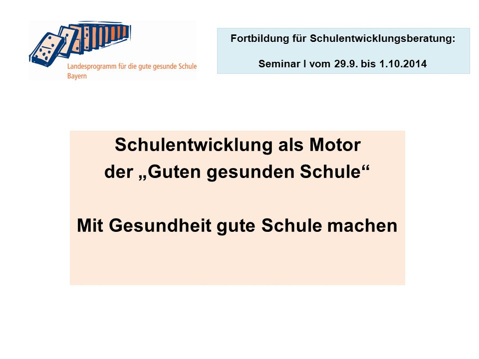 """Fortbildung für Schulentwicklungsberatung: Seminar I vom 29.9. bis 1.10.2014 Schulentwicklung als Motor der """"Guten gesunden Schule"""" Mit Gesundheit gut"""