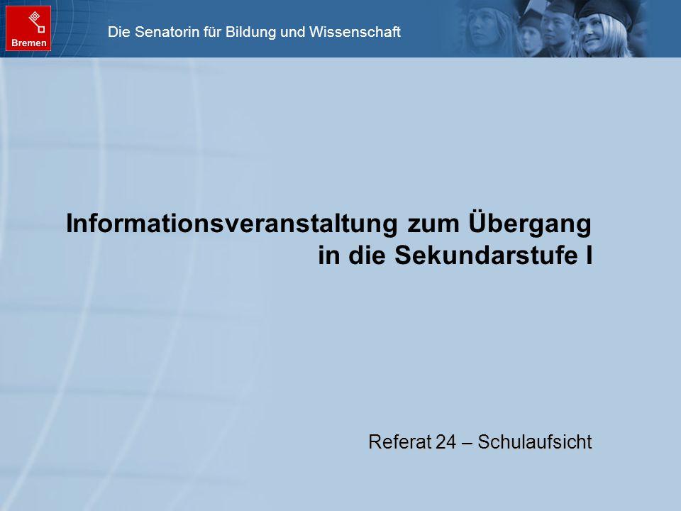 Die Senatorin für Bildung und Wissenschaft Informationsveranstaltung zum Übergang in die Sekundarstufe I Referat 24 – Schulaufsicht