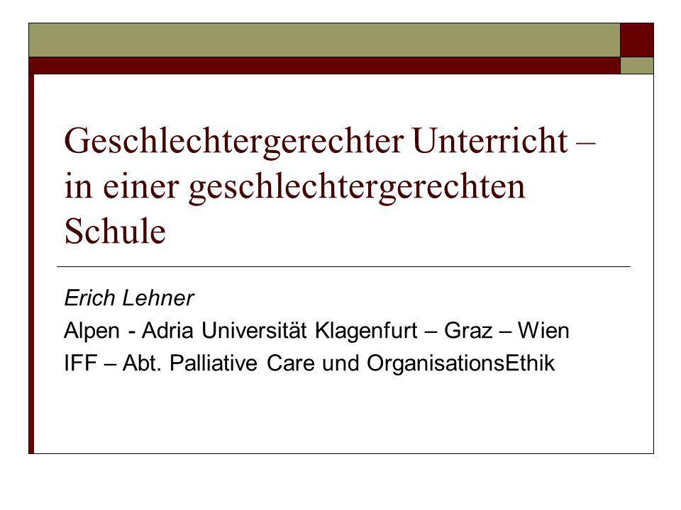 Geschlechtergerechter Unterricht – in einer geschlechtergerechten Schule Erich Lehner Alpen - Adria Universität Klagenfurt – Graz – Wien IFF – Abt. Pa