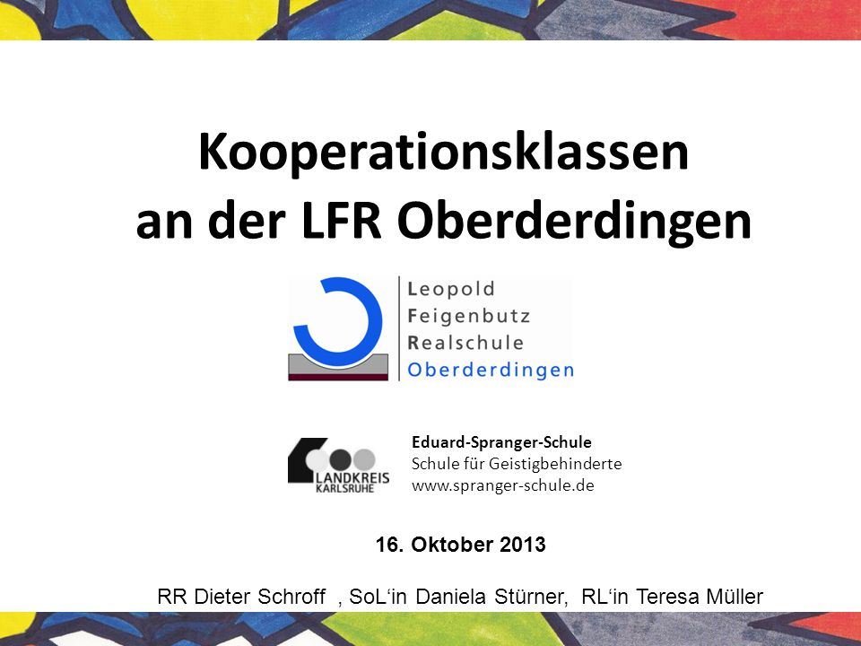 Kooperationsklassen an der LFR Oberderdingen 16. Oktober 2013 RR Dieter Schroff, SoL'in Daniela Stürner, RL'in Teresa Müller Eduard-Spranger-Schule Sc
