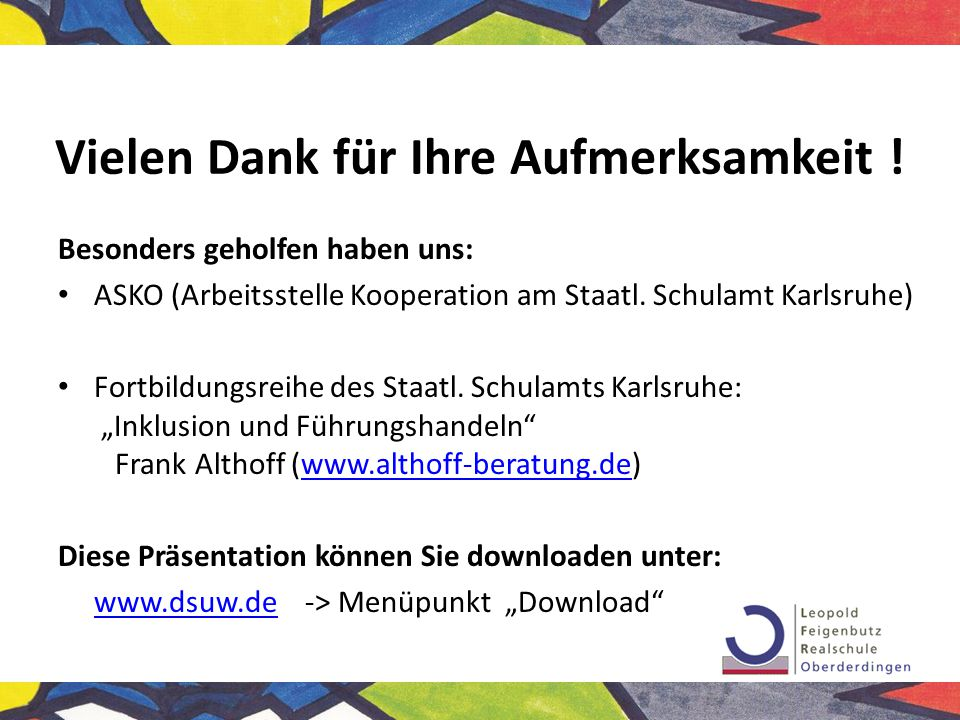 Vielen Dank für Ihre Aufmerksamkeit ! Besonders geholfen haben uns: ASKO (Arbeitsstelle Kooperation am Staatl. Schulamt Karlsruhe) Fortbildungsreihe d