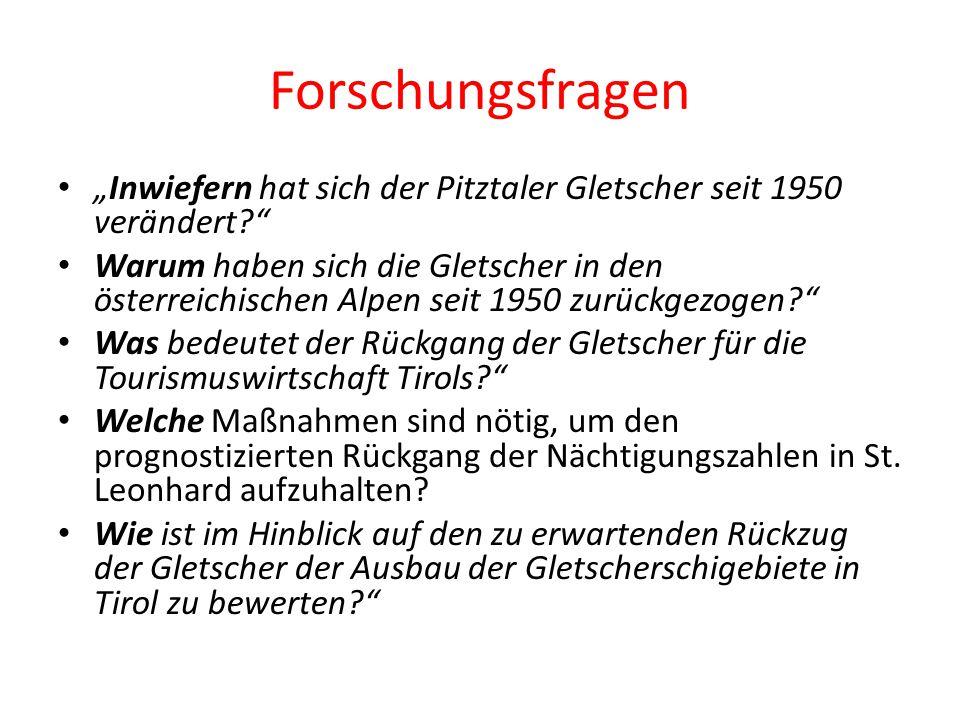 """Forschungsfragen """"Inwiefern hat sich der Pitztaler Gletscher seit 1950 verändert? Warum haben sich die Gletscher in den österreichischen Alpen seit 1950 zurückgezogen? Was bedeutet der Rückgang der Gletscher für die Tourismuswirtschaft Tirols? Welche Maßnahmen sind nötig, um den prognostizierten Rückgang der Nächtigungszahlen in St."""
