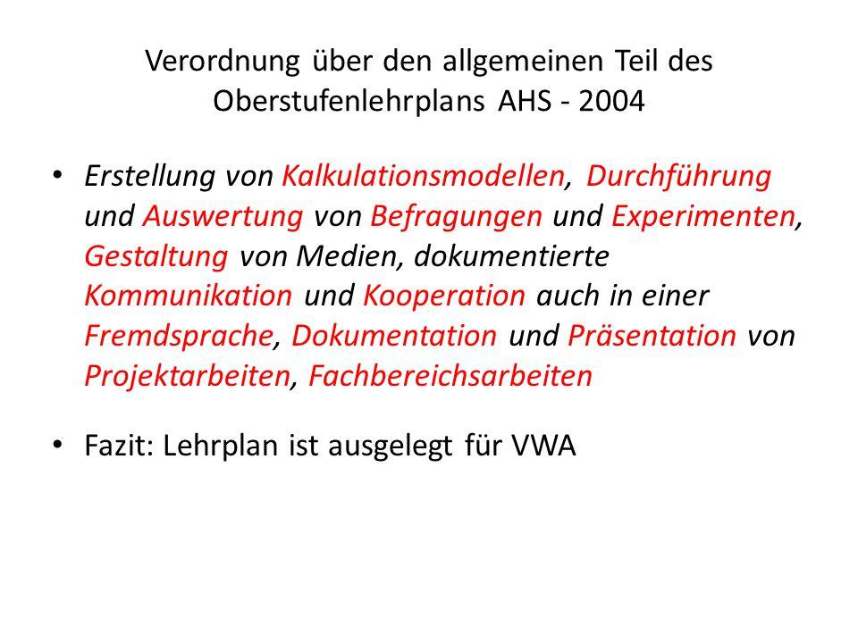 Verordnung über den allgemeinen Teil des Oberstufenlehrplans AHS - 2004 Erstellung von Kalkulationsmodellen, Durchführung und Auswertung von Befragungen und Experimenten, Gestaltung von Medien, dokumentierte Kommunikation und Kooperation auch in einer Fremdsprache, Dokumentation und Präsentation von Projektarbeiten, Fachbereichsarbeiten Fazit: Lehrplan ist ausgelegt für VWA