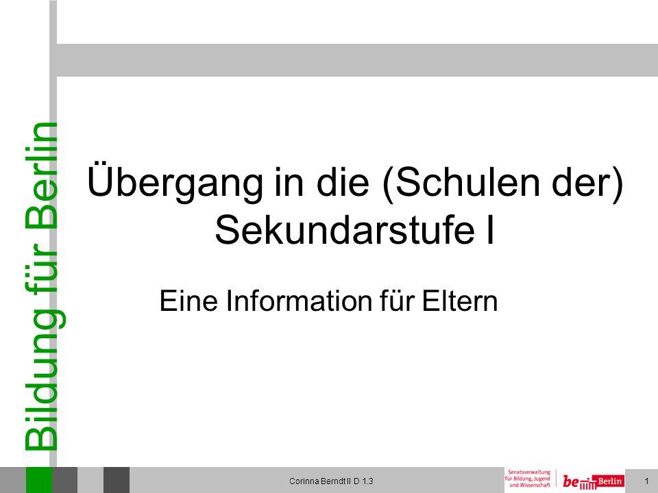 Bildung für Berlin Corinna Berndt II D 1.31 Übergang in die (Schulen der) Sekundarstufe I Eine Information für Eltern