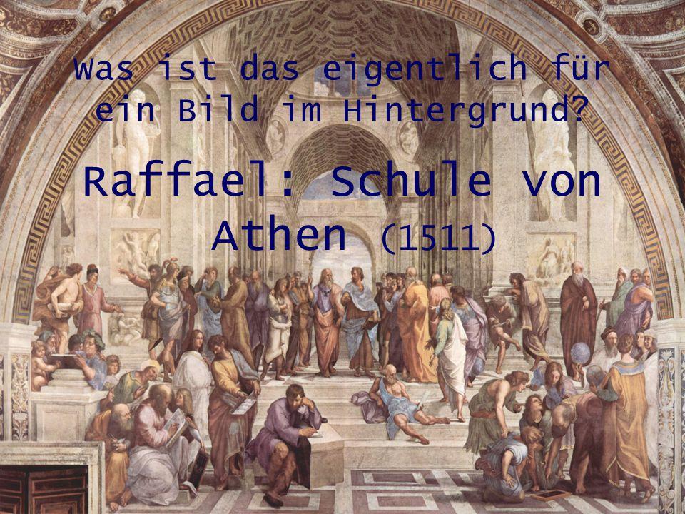 Was ist das eigentlich für ein Bild im Hintergrund? Raffael: Schule von Athen (1511)