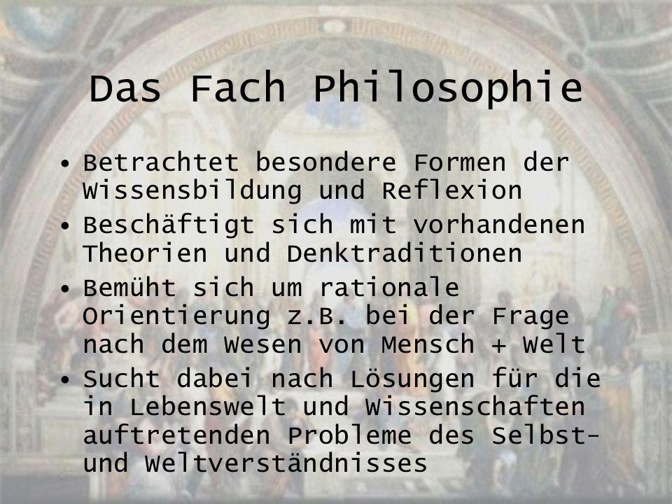 Das Fach Philosophie Betrachtet besondere Formen der Wissensbildung und Reflexion Beschäftigt sich mit vorhandenen Theorien und Denktraditionen Bemüht