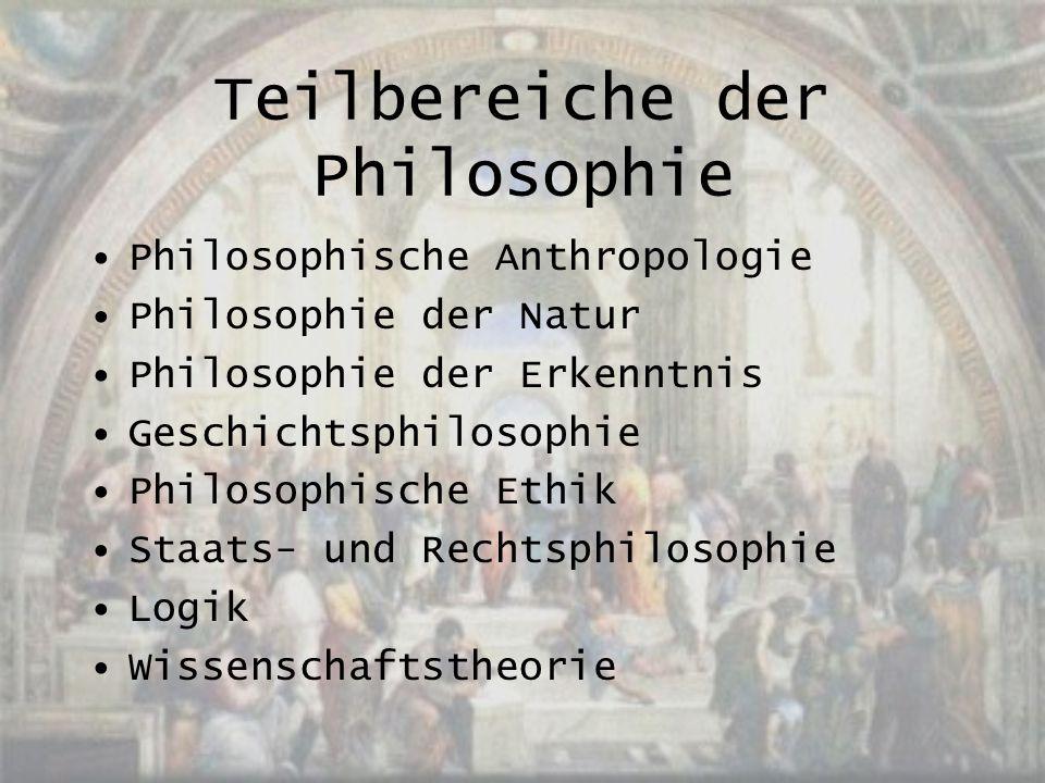 Teilbereiche der Philosophie Philosophische Anthropologie Philosophie der Natur Philosophie der Erkenntnis Geschichtsphilosophie Philosophische Ethik