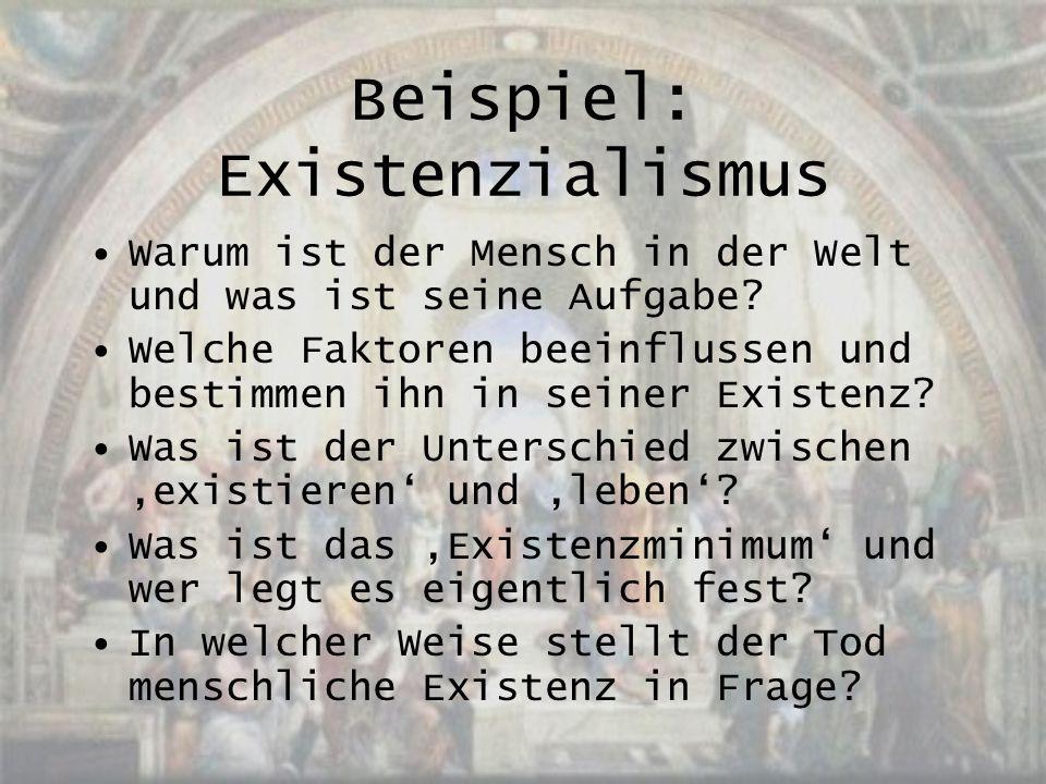 Beispiel: Existenzialismus Warum ist der Mensch in der Welt und was ist seine Aufgabe? Welche Faktoren beeinflussen und bestimmen ihn in seiner Existe