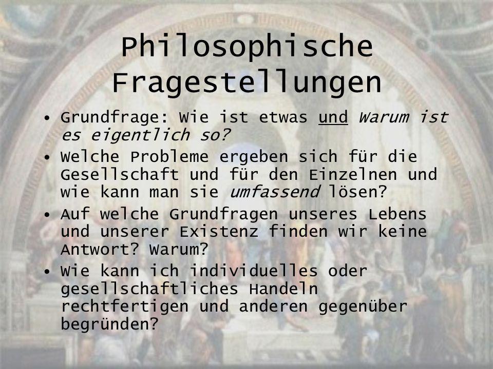 Philosophische Fragestellungen Grundfrage: Wie ist etwas und Warum ist es eigentlich so? Welche Probleme ergeben sich für die Gesellschaft und für den