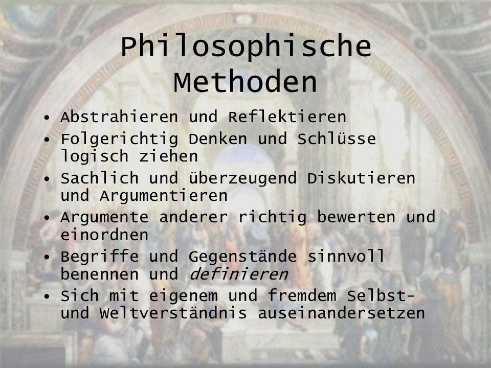 Philosophische Methoden Abstrahieren und Reflektieren Folgerichtig Denken und Schlüsse logisch ziehen Sachlich und überzeugend Diskutieren und Argumen