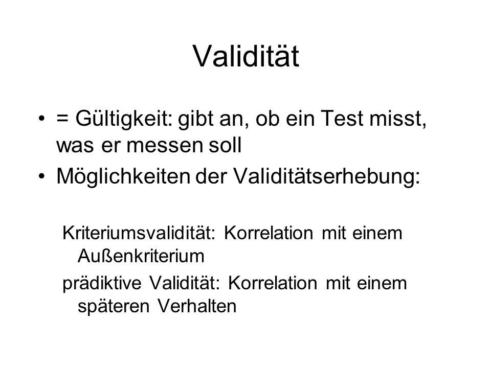 Validität = Gültigkeit: gibt an, ob ein Test misst, was er messen soll Möglichkeiten der Validitätserhebung: Kriteriumsvalidität: Korrelation mit eine