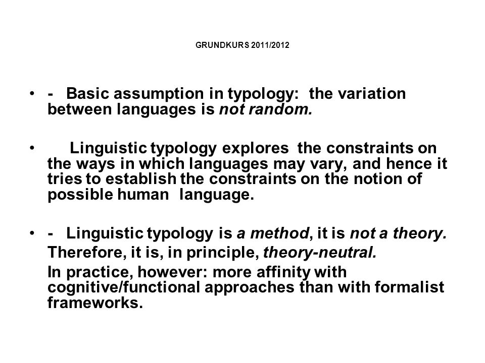 GRUNDKURS 2011/2012 - Basic assumption in typology: the variation between languages is not random. Linguistic typology explores the constraints on the
