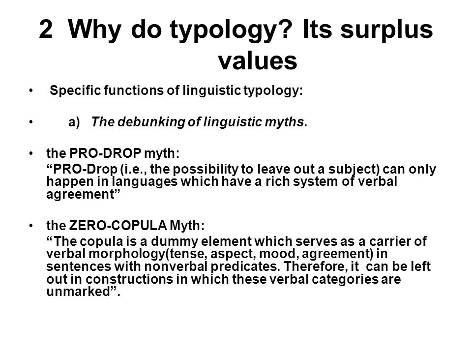 "2 Why do typology? Its surplus values Specific functions of linguistic typology: a) The debunking of linguistic myths. the PRO-DROP myth: ""PRO-Drop (i"