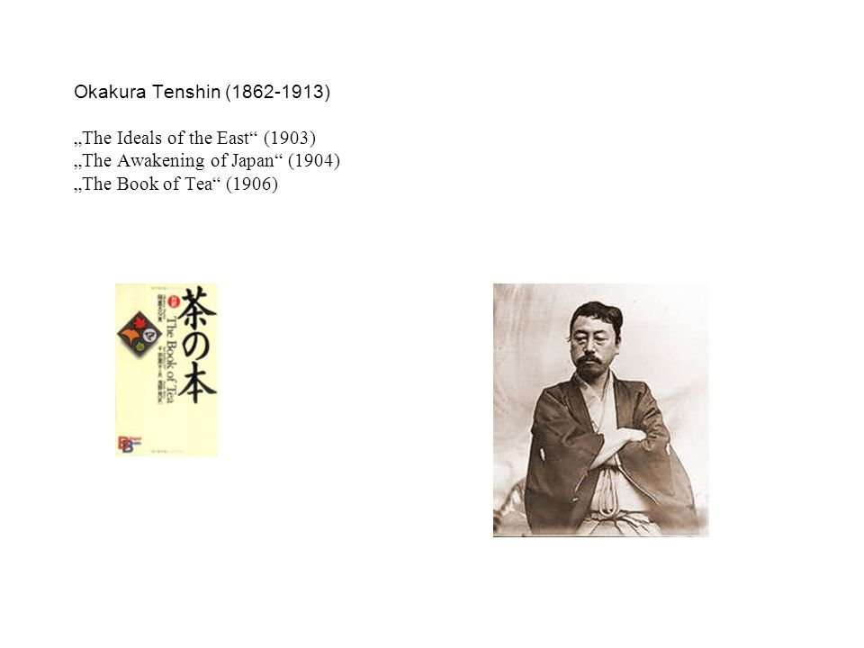 "Okakura Tenshin (1862-1913) ""The Ideals of the East"" (1903) ""The Awakening of Japan"" (1904) ""The Book of Tea"" (1906)"