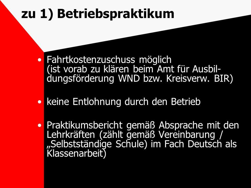 zu 1) Betriebspraktikum Fahrtkostenzuschuss möglich (ist vorab zu klären beim Amt für Ausbil- dungsförderung WND bzw. Kreisverw. BIR) keine Entlohnung