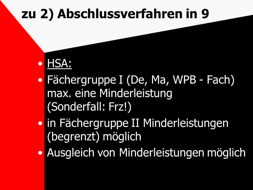zu 2) Abschlussverfahren in 9 HSA: Fächergruppe I (De, Ma, WPB - Fach) max. eine Minderleistung (Sonderfall: Frz!) in Fächergruppe II Minderleistungen