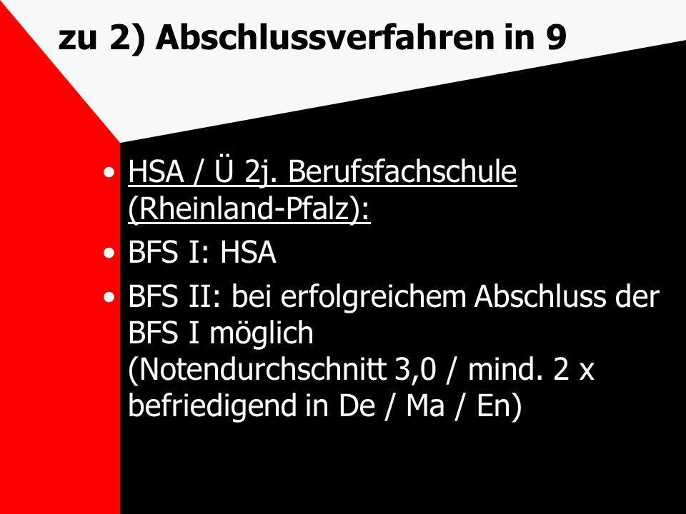 zu 2) Abschlussverfahren in 9 HSA / Ü 2j. Berufsfachschule (Rheinland-Pfalz): BFS I: HSA BFS II: bei erfolgreichem Abschluss der BFS I möglich (Notend