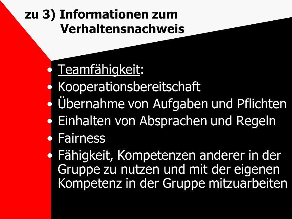 zu 3) Informationen zum Verhaltensnachweis Teamfähigkeit: Kooperationsbereitschaft Übernahme von Aufgaben und Pflichten Einhalten von Absprachen und R