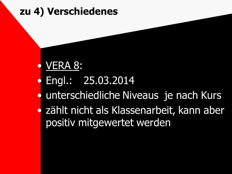 zu 4) Verschiedenes VERA 8: Engl.:25.03.2014 unterschiedliche Niveaus je nach Kurs zählt nicht als Klassenarbeit, kann aber positiv mitgewertet werden