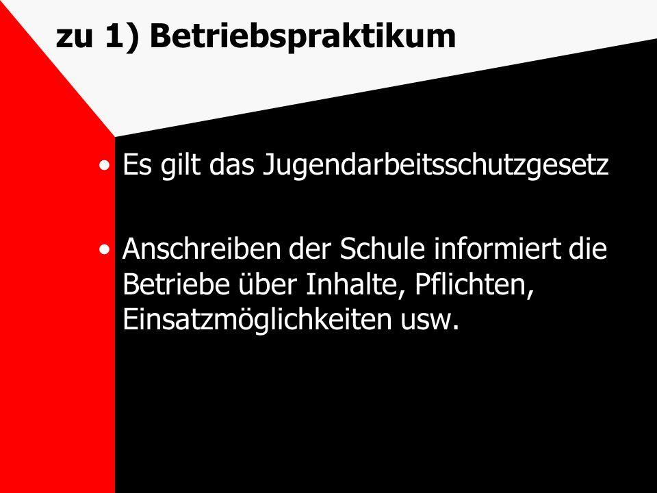 zu 1) Betriebspraktikum Es gilt das Jugendarbeitsschutzgesetz Anschreiben der Schule informiert die Betriebe über Inhalte, Pflichten, Einsatzmöglichke