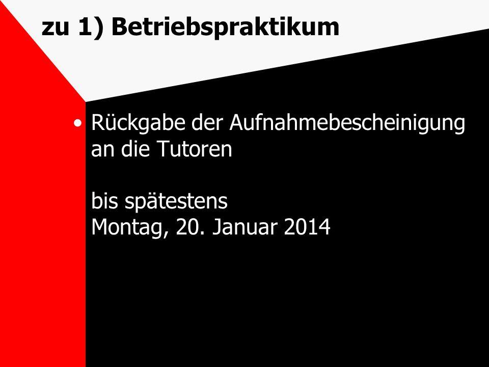 zu 1) Betriebspraktikum Rückgabe der Aufnahmebescheinigung an die Tutoren bis spätestens Montag, 20. Januar 2014